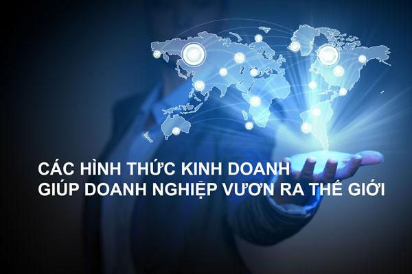 Cac Hinh Thuc Kinh Doanh Giup Doanh Nghiep Vuon Ra The Gioi